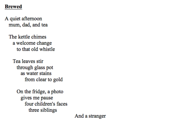 Screen shot of a poem with the following text: Brewed A quiet afternoon mum, dad, and tea The kettle chimes a welcome change to that old whistle Tea leaves stir through glass pot as water stains from clear to gold On the fridge, a photo gives me pause four children's faces three siblings And a stranger