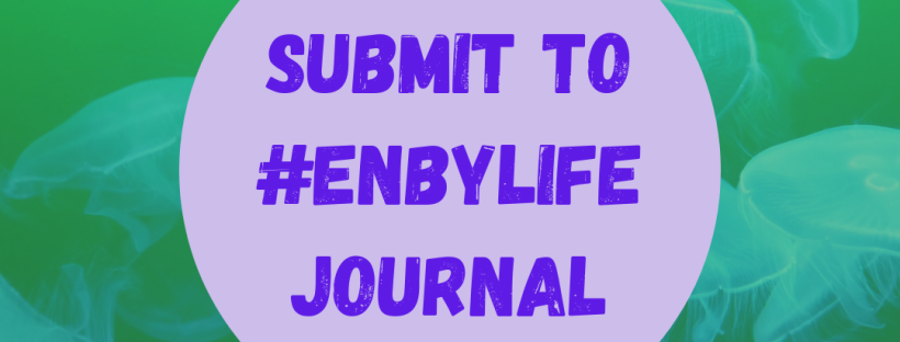 Photo of jelly fish in a green sea with purple and black text stating: Submit to #EnbyLife Journal. Deadline: 31 May 2019.