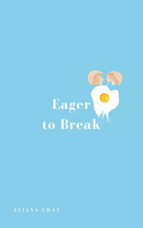 Picture of the front cover of the book Eager to Break by Eliana Gray. The book has a light blue cover, white text, and an illustration of an egg breaking.