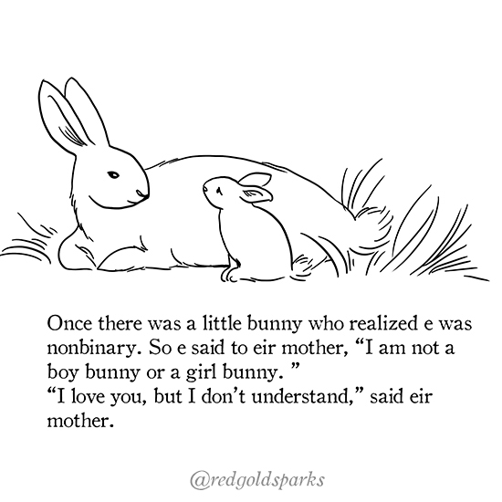 "page 1: black ink illustration of two bunnies sitting together on the grass. Text: Once there was a little bunny who realized e was nonbinary. So e said to eir mother, ""I am not a boy bunny or a girl bunny."" ""I love you, but I don't understand,"" sair eir mother."