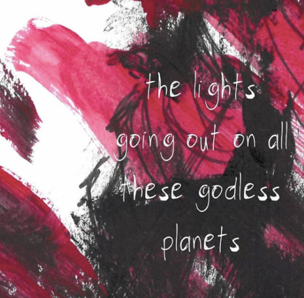 Pink and black painted background with the following white words written over the top: 'the lights going out on all these godless planets'