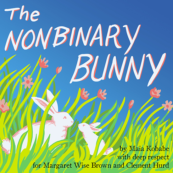 Cover photo: colour illustration of two white rabbits, one small and one large, in a green field with pink flowers. Text: The Nonbinary Bunny by Maia Kobabe (with deep respect for Margaret Wise Brown and Clement Hurd).