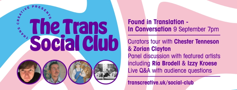 Blue and pink image with purple text that says: Trans creative presents The Trans Social Club. Found in Translation - In Conversation 9 September 7pm. Curators tour with Chester Tenneson & Zorian Clayton. Panel discussion with featured artists including Ria Brodwell & Izzy Kroese. Live Q&A with audience questions. transcreative.uk/social-club