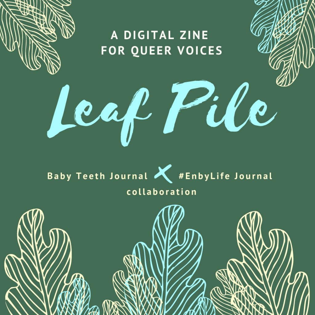 Green image with yellow and blue leaf images, with the text: a digital zine for queer voices. Leaf Pile. Baby Teeth Journal x #EnbyLife Journal collaboration.